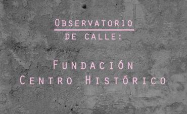 Observatorio de Calle: Fundación Centro Histórico